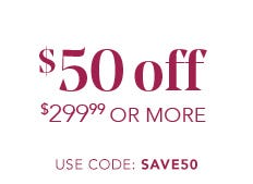 $50 OFF $299.99 OR MORE