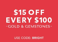 Unlimited savings - Select gold and gemstones $15 off every $100 now through January18th.